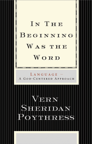 In the Beginning Was the Word: Language-A God-Centered Approach - eBook  -     By: Vern S. Poythress