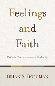 Feelings and Faith: Cultivating Godly Emotions in the Christian Life - eBook  -     By: Brian S. Borgman