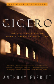 Cicero: The Life and Times of Rome's Greatest Politician  -     By: Anthony Everitt
