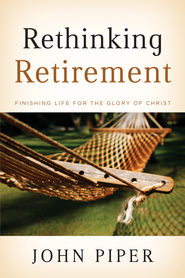 Rethinking Retirement: Finishing Life for the Glory of Christ - eBook  -     By: John Piper