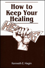 How to Keep Your Healing  -     By: Kenneth E. Hagin