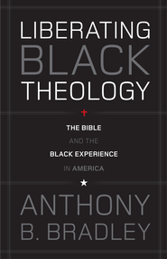 Liberating Black Theology: The Bible and the Black Experience in America - eBook  -     By: Anthony B. Bradley