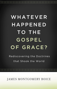 Whatever Happened to The Gospel of Grace?: Rediscovering the Doctrines That Shook the World - eBook  -     By: James Montgomery Boice