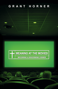 Meaning at the Movies: Becoming a Discerning Viewer - eBook  -     By: Grant Horner