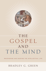 The Gospel and the Mind: Recovering and Shaping the Intellectual Life - eBook  -     By: Bradley G. Green