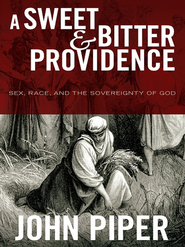 A Sweet and Bitter Providence: Sex, Race, and the Sovereignty of God - eBook  -     By: John Piper