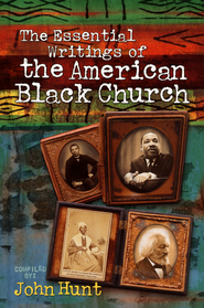 The Essential Writings of the American Black Church   -     Edited By: John Hunt     By: Compiled by John Hunt
