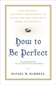 How to Be Perfect: One Church's Audacious Experiment In Living the Old Testament Book of Leviticus - eBook  -     By: Daniel Harrell