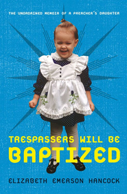 Trespassers Will Be Baptized: The Unordained Memoir of a Preacher's Daughter - eBook  -     By: Elizabeth Emerson Hancock