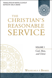 The Christian's Reasonable Service, Volume 1  -     Edited By: Joel R. Beeke     By: Wilhelmus Brakel
