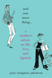 And One More Thing...: A Mother's Advice on Life, Love, and Lipstick - eBook  -     By: Joan Jakobson