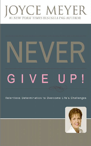 Never Give Up!: Relentless Determination to Overcome Life's Challenges - eBook  -     By: Joyce Meyer