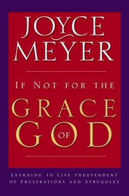 If Not for the Grace of God: Learning to Live Independent of Frustrations and Struggles - eBook  -     By: Joyce Meyer