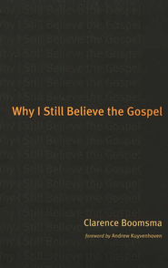 Why I Still Believe the Gospel  -     By: Clarence Boomsma