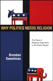 Why Politics Needs Religion: The Place of Religious Arguments in the Public Square  -     By: Brendan Sweetman