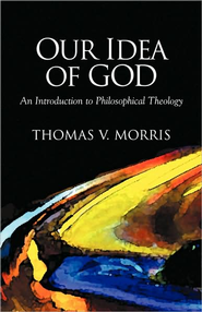 Our Idea of God: An Introduction to Philosophical Theology  -     By: Thomas V. Morris