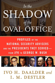 In the Shadow of the Oval Office: Profiles of the National Security Advisers and the Presidents They Served-From JFK to George W. Bush - eBook  -     By: Ivo H. Daalder, I.M. Destler