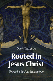 Rooted in Jesus Christ: Toward a Radical Ecclesiology  -     By: Daniel Izuzquiza