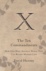 The Ten Commandments: How Our Most Ancient Moral Text Can Renew Modern Life - eBook  -     By: David Hazony