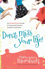 Don't Miss Your Life!: An Uncommon Guide to Living with Freedom, Laughter, and Grace - eBook  -     By: Charlene Ann Baumbich
