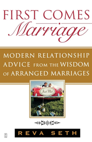 First Comes Marriage: Modern Relationship Advice from the Wisdom of Arranged Marriages - eBook  -     By: Reva Seth