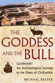 The Goddess and the Bull: Catalhoyuk: An Archaeological Journey to the Dawn of Civilization - eBook  -     By: Michael Balter