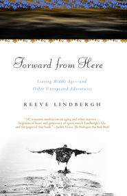 Forward From Here: Leaving Middle Age-and Other Unexpected Adventures - eBook  -     By: Reeve Lindbergh