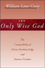 The Only Wise God: The Compatibility of Divine Foreknowledge and Human Freedom  -     By: William Lane Craig