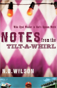 Notes from the Tilt-A-Whirl: Wide-Eyed Wonder in God's Spoken World  -     By: N.D. Wilson