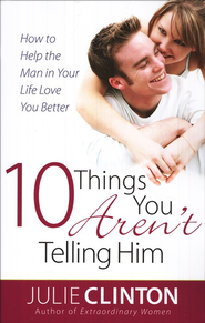 10 Things You Aren't Telling Him: How to Help the Man in Your Life Love You Better  -     By: Julie Clinton