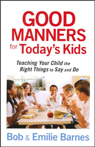 Good Manners for Today's Kids: 101 Ways to Teach Your Child the Right Things to Say and Do  -     By: Bob Barnes, Emilie Barnes