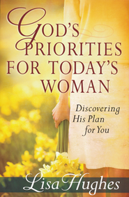 God's Priorities for Today's Woman: Discovering His Plan for You  -     By: Lisa Hughes