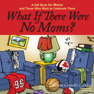 What If There Were No Moms?: A Gift Book for Moms and Those Who Wish to Celebrate Them - eBook  -     By: Caron Chandler Loveless