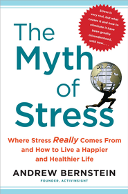 The Myth of Stress: Where Stress Really Comes From and How to Live a H - eBook  -     By: Andrew Bernstein