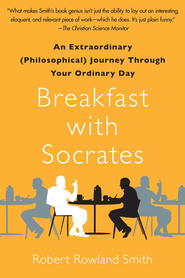 Breakfast with Socrates: An Extraordinary (Philosophical) Journey Through Your Ordinary Day - eBook  -     By: Robert Rowland Smith