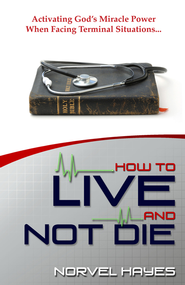 How to Live and Not Die: Activating God's Miracle Power When Facing Terminal Situations - eBook  -     By: Norvel Hayes