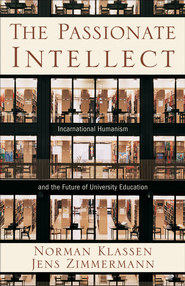 Passionate Intellect, The: Incarnational Humanism and the Future of University Education - eBook  -     By: Norman Klassen, Jens Zimmermann