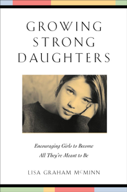 Growing Strong Daughters: Encouraging Girls to Become All They're Meant to Be / Revised - eBook  -     By: Lisa Graham McMinn