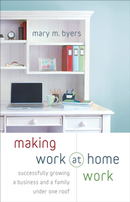 Making Work at Home Work: Successfully Growing a Business and a Family under One Roof - eBook  -     By: Mary M. Byers