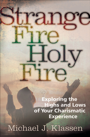Strange Fire, Holy Fire: Exploring the Highs and Lows of Your Charismatic Experience - eBook  -     By: Michael J. Klassen