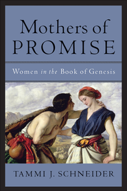 Mothers of Promise: Women in the Book of Genesis - eBook  -     By: Tammi J. Schneider