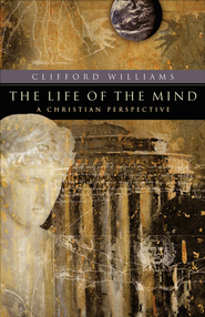 Life of the Mind, The: A Christian Perspective - eBook  -     By: Clifford Williams