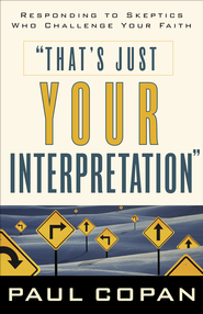 That's Just Your Interpretation: Responding to Skeptics Who Challenge Your Faith - eBook  -     By: Paul Copan