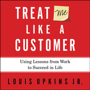 Treat Me Like a Customer: Using Lessons from Work to Succeed in Life - Unabridged Audiobook  [Download] -     By: Louis Upkins