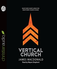 The Vertical Church: What Every Heart Longs for. What Every Church Can Be. - Unabridged Audiobook  [Download] -     By: James MacDonald