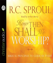 How Then Shall We Worship?: Biblical Principles to Guide Us Today - Unabridged Audiobook  [Download] -     By: R.C. Sproul