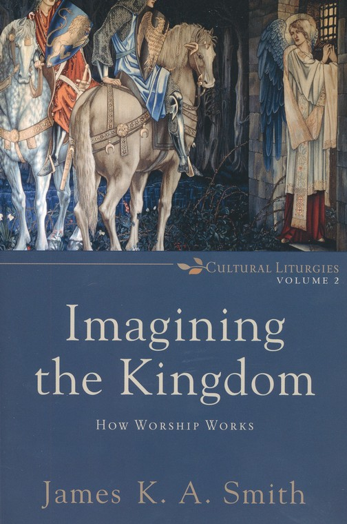 Imagining the Kingdom: How Worship Works, Cultural Liturgies Volume 2