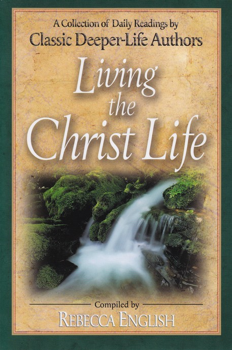 Living the Christ Life: A Collection of Daily Readings by Classic Deeper-Life Authors