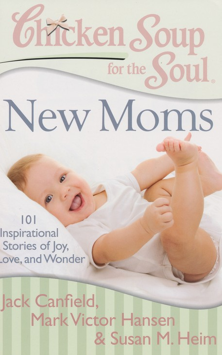 Chicken Soup for the Soul: New Moms: 101 Inspirational Stories of Joy, Love, and Wonder