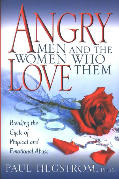 Angry Men and the Women Who Love Them Breaking the Cycle of Physical and Emotional Abuse